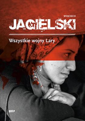 Okładka ksiązki Wojciecha Jagielskiego - Wszystkie wojny Lary